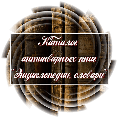 """Каталог антикварных книг """"Энциклопедии, словари"""""""